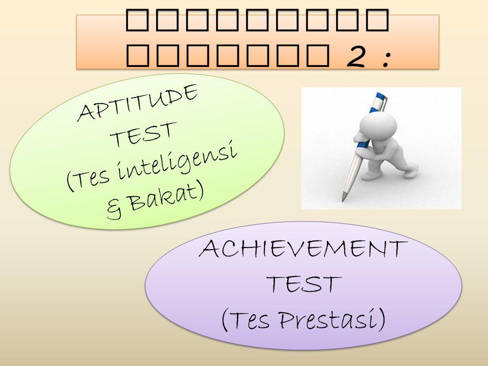 Dibedakan Menjadi 2 : APTITUDE TEST (Tes inteligensi & Bakat) APTITUDE TEST (Tes inteligensi & Bakat) ACHIEVEMENT TEST (Tes Prestasi) ACHIEVEMENT TEST
