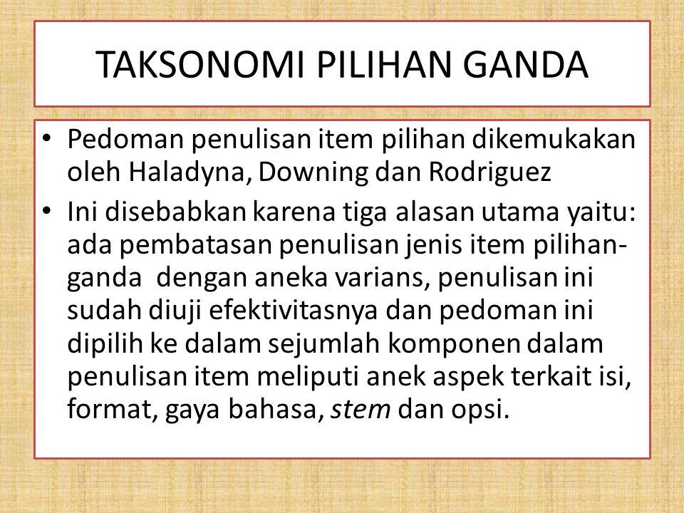 TAKSONOMI PILIHAN GANDA Pedoman penulisan item pilihan dikemukakan oleh Haladyna, Downing dan Rodriguez Ini disebabkan karena tiga alasan utama yaitu: