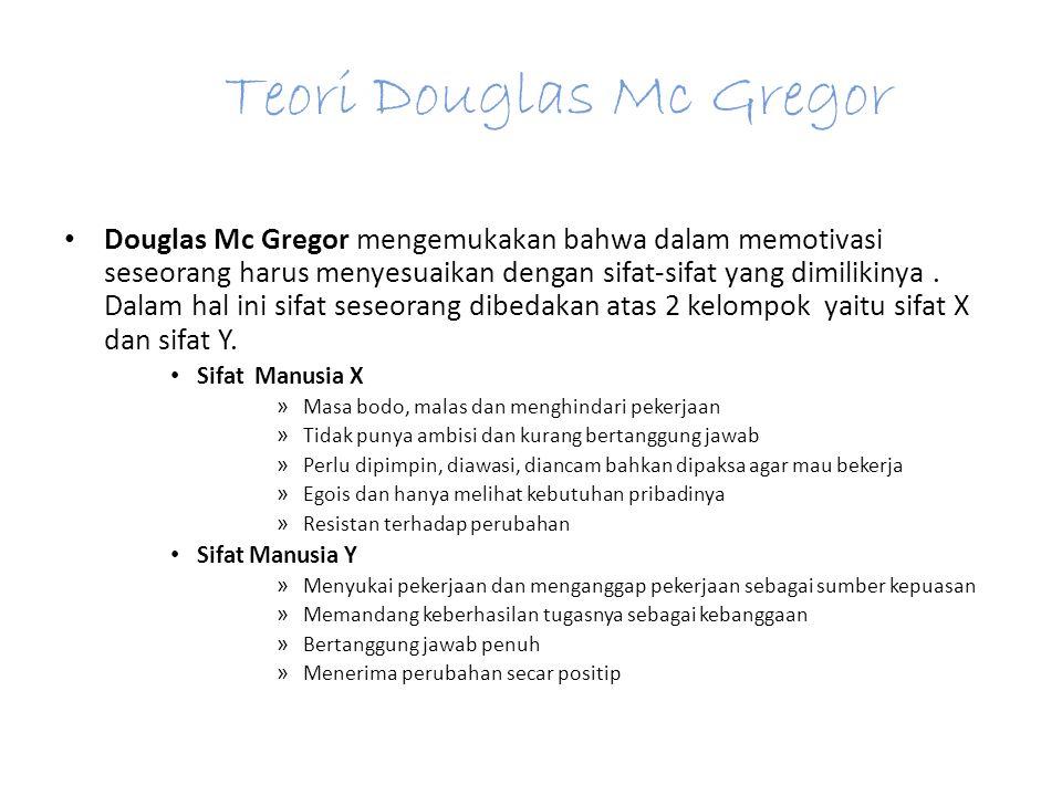 Teori Douglas Mc Gregor Douglas Mc Gregor mengemukakan bahwa dalam memotivasi seseorang harus menyesuaikan dengan sifat-sifat yang dimilikinya.
