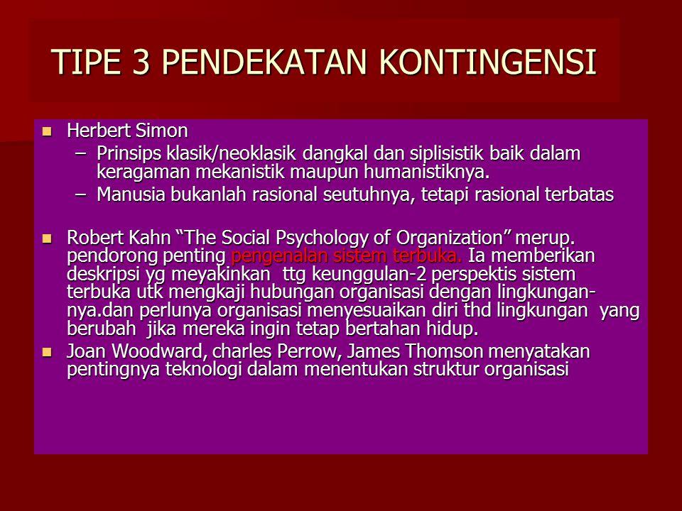 TIPE 3 PENDEKATAN KONTINGENSI Herbert Simon Herbert Simon –Prinsips klasik/neoklasik dangkal dan siplisistik baik dalam keragaman mekanistik maupun hu