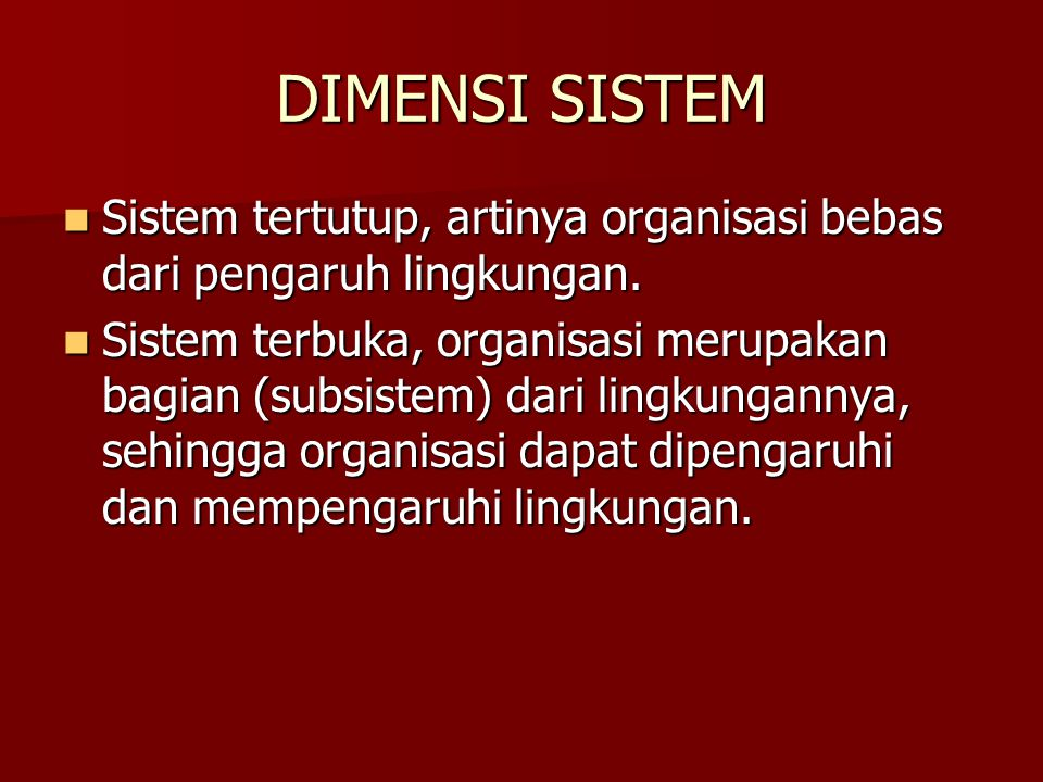 DIMENSI SISTEM Sistem tertutup, artinya organisasi bebas dari pengaruh lingkungan. Sistem tertutup, artinya organisasi bebas dari pengaruh lingkungan.