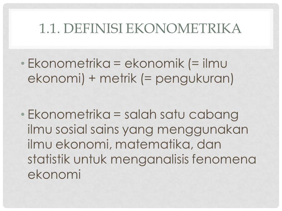 1.1. DEFINISI EKONOMETRIKA Ekonometrika = ekonomik (= ilmu ekonomi) + metrik (= pengukuran) Ekonometrika = salah satu cabang ilmu sosial sains yang me