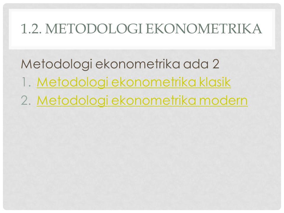 1.2. METODOLOGI EKONOMETRIKA Metodologi ekonometrika ada 2 1.Metodologi ekonometrika klasikMetodologi ekonometrika klasik 2.Metodologi ekonometrika mo