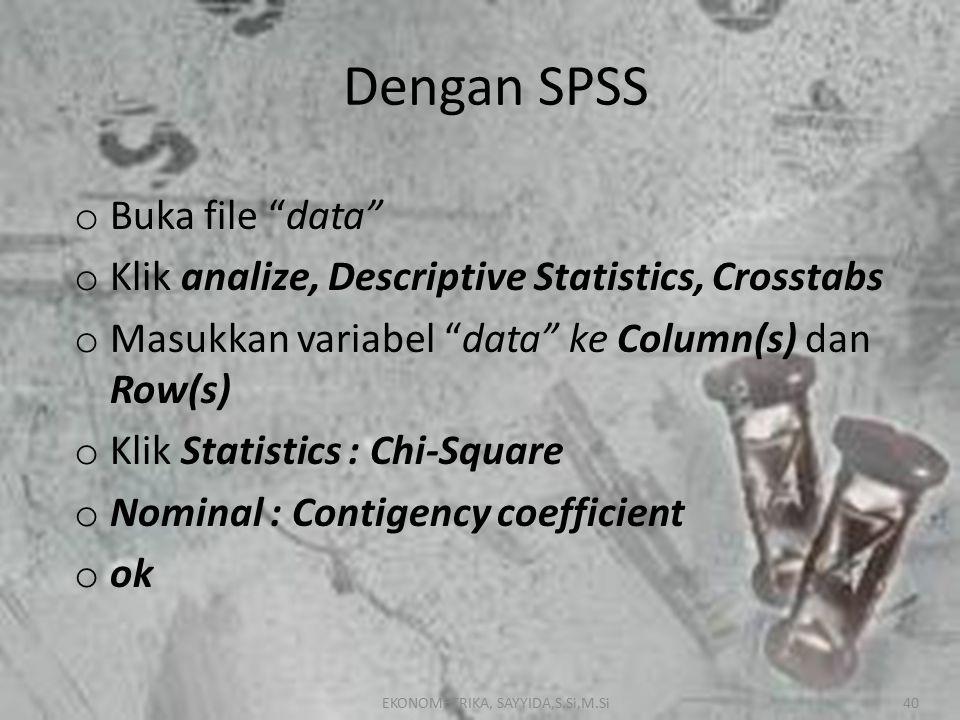 EKONOMETRIKA, SAYYIDA,S.Si,M.Si40 Dengan SPSS o Buka file data o Klik analize, Descriptive Statistics, Crosstabs o Masukkan variabel data ke Column(s) dan Row(s) o Klik Statistics : Chi-Square o Nominal : Contigency coefficient o ok EKONOMETRIKA, SAYYIDA,S.Si,M.Si40