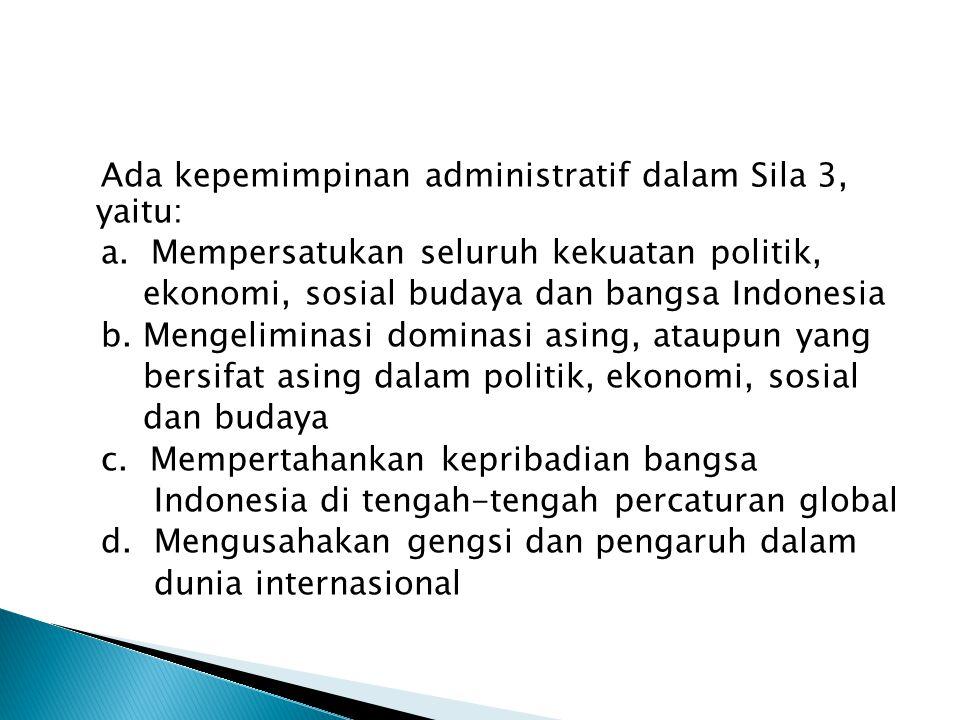 Ada kepemimpinan administratif dalam Sila 3, yaitu: a. Mempersatukan seluruh kekuatan politik, ekonomi, sosial budaya dan bangsa Indonesia b. Mengelim