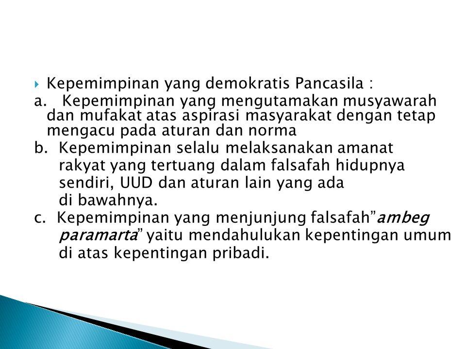  Kepemimpinan yang demokratis Pancasila : a. Kepemimpinan yang mengutamakan musyawarah dan mufakat atas aspirasi masyarakat dengan tetap mengacu pada