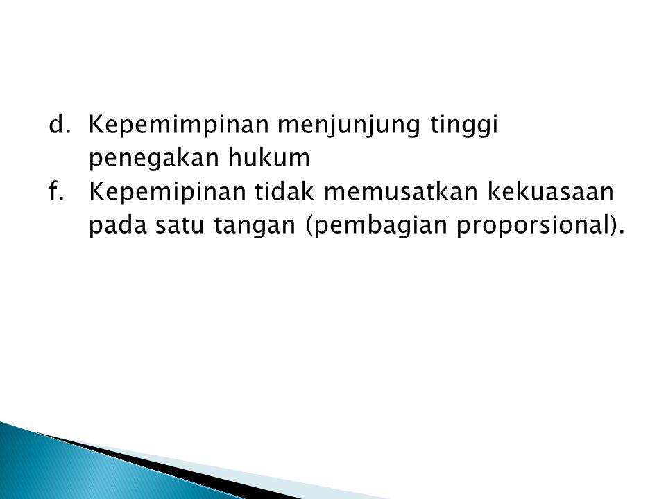 d. Kepemimpinan menjunjung tinggi penegakan hukum f. Kepemipinan tidak memusatkan kekuasaan pada satu tangan (pembagian proporsional).
