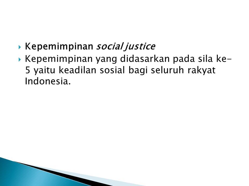  Kepemimpinan social justice  Kepemimpinan yang didasarkan pada sila ke- 5 yaitu keadilan sosial bagi seluruh rakyat Indonesia.
