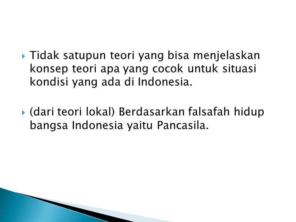  Tidak satupun teori yang bisa menjelaskan konsep teori apa yang cocok untuk situasi kondisi yang ada di Indonesia.  (dari teori lokal) Berdasarkan