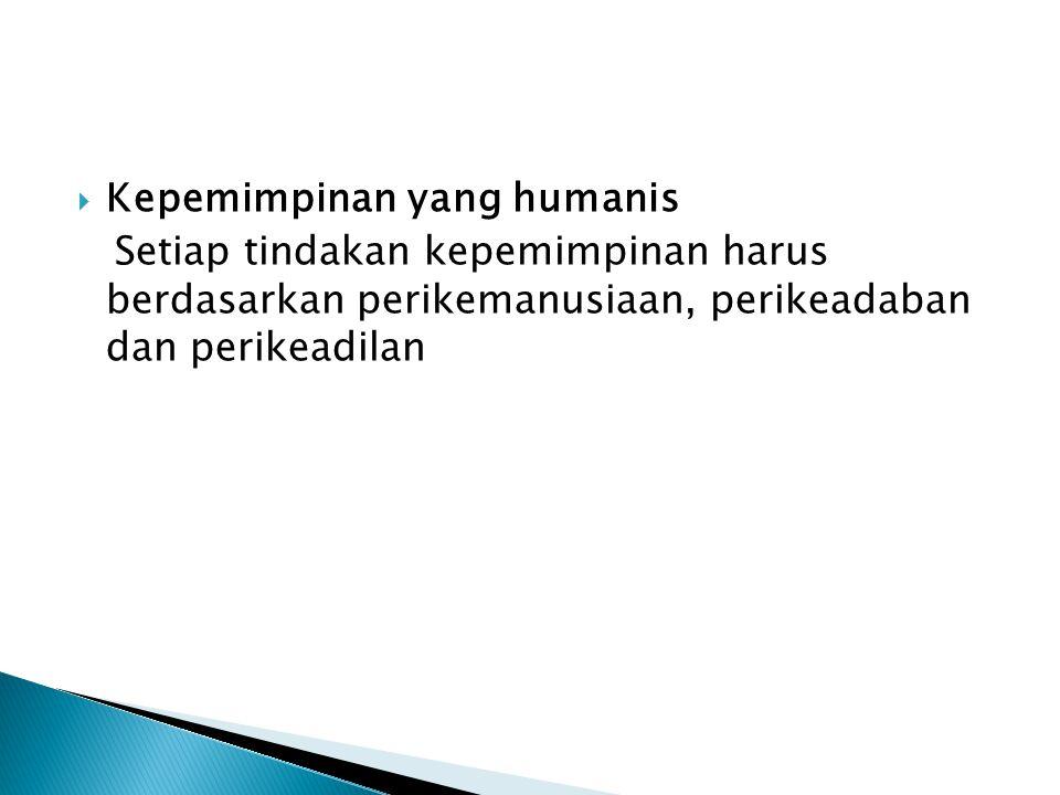  Kepemimpinan yang humanis Setiap tindakan kepemimpinan harus berdasarkan perikemanusiaan, perikeadaban dan perikeadilan