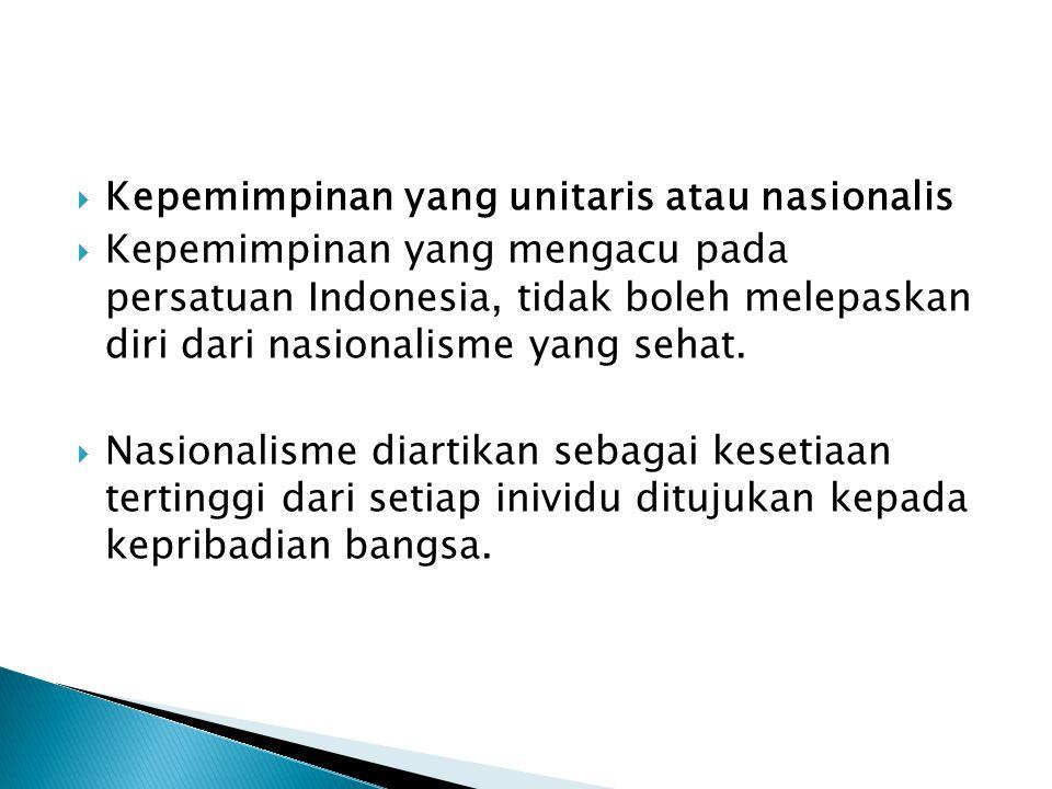  Kepemimpinan yang unitaris atau nasionalis  Kepemimpinan yang mengacu pada persatuan Indonesia, tidak boleh melepaskan diri dari nasionalisme yang