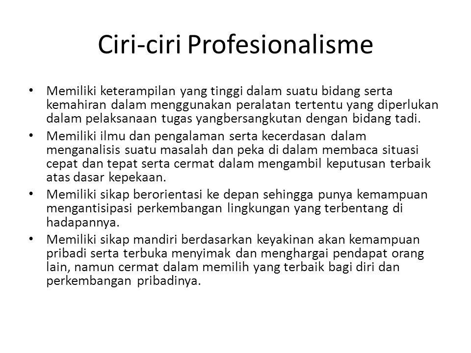Ciri-ciri Profesionalisme Memiliki keterampilan yang tinggi dalam suatu bidang serta kemahiran dalam menggunakan peralatan tertentu yang diperlukan dalam pelaksanaan tugas yangbersangkutan dengan bidang tadi.