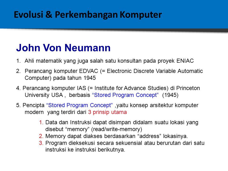 Evolusi & Perkembangan Komputer John Von Neumann 1.Ahli matematik yang juga salah satu konsultan pada proyek ENIAC 2.Perancang komputer EDVAC (= Electronic Discrete Variable Automatic Computer) pada tahun 1945 4.