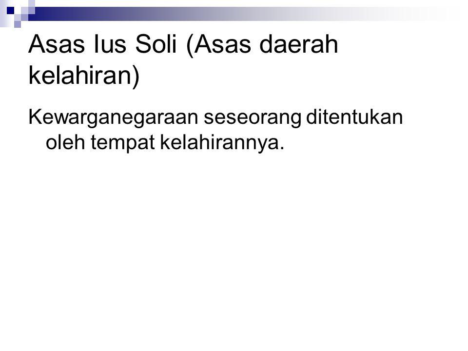 Asas Ius Soli (Asas daerah kelahiran) Kewarganegaraan seseorang ditentukan oleh tempat kelahirannya.