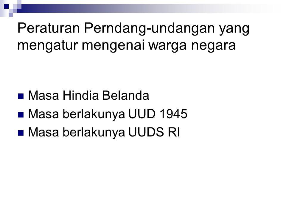 Peraturan Perndang-undangan yang mengatur mengenai warga negara Masa Hindia Belanda Masa berlakunya UUD 1945 Masa berlakunya UUDS RI