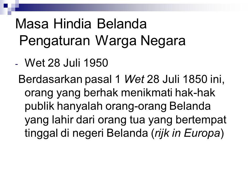 Masa Hindia Belanda Pengaturan Warga Negara - Wet 28 Juli 1950 Berdasarkan pasal 1 Wet 28 Juli 1850 ini, orang yang berhak menikmati hak-hak publik hanyalah orang-orang Belanda yang lahir dari orang tua yang bertempat tinggal di negeri Belanda (rijk in Europa)