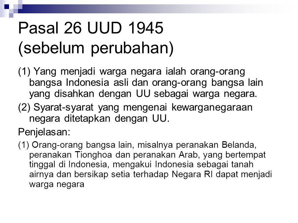 Pasal 26 UUD 1945 (sebelum perubahan) (1) Yang menjadi warga negara ialah orang-orang bangsa Indonesia asli dan orang-orang bangsa lain yang disahkan dengan UU sebagai warga negara.
