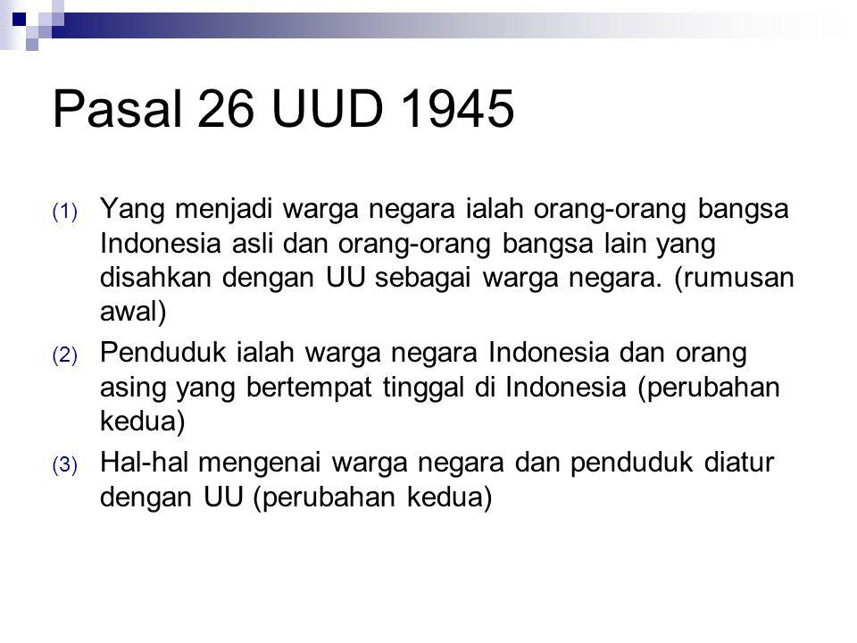 Pasal 26 UUD 1945 (1) Yang menjadi warga negara ialah orang-orang bangsa Indonesia asli dan orang-orang bangsa lain yang disahkan dengan UU sebagai warga negara.