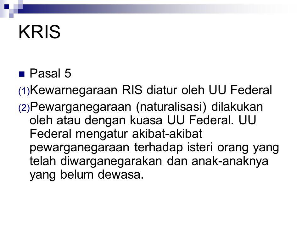 KRIS Pasal 5 (1) Kewarnegaraan RIS diatur oleh UU Federal (2) Pewarganegaraan (naturalisasi) dilakukan oleh atau dengan kuasa UU Federal.