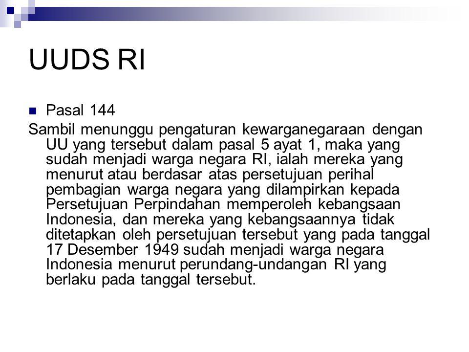 UUDS RI Pasal 144 Sambil menunggu pengaturan kewarganegaraan dengan UU yang tersebut dalam pasal 5 ayat 1, maka yang sudah menjadi warga negara RI, ialah mereka yang menurut atau berdasar atas persetujuan perihal pembagian warga negara yang dilampirkan kepada Persetujuan Perpindahan memperoleh kebangsaan Indonesia, dan mereka yang kebangsaannya tidak ditetapkan oleh persetujuan tersebut yang pada tanggal 17 Desember 1949 sudah menjadi warga negara Indonesia menurut perundang-undangan RI yang berlaku pada tanggal tersebut.