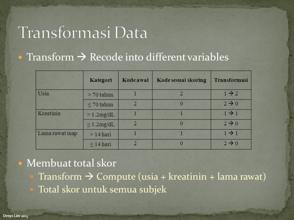 Transform  Recode into different variables Membuat total skor Transform  Compute (usia + kreatinin + lama rawat) Total skor untuk semua subjek Kateg