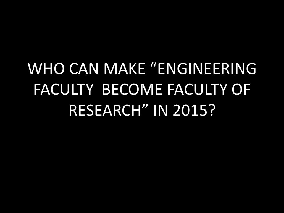 WHO CAN MAKE ENGINEERING FACULTY BECOME FACULTY OF RESEARCH IN 2015?