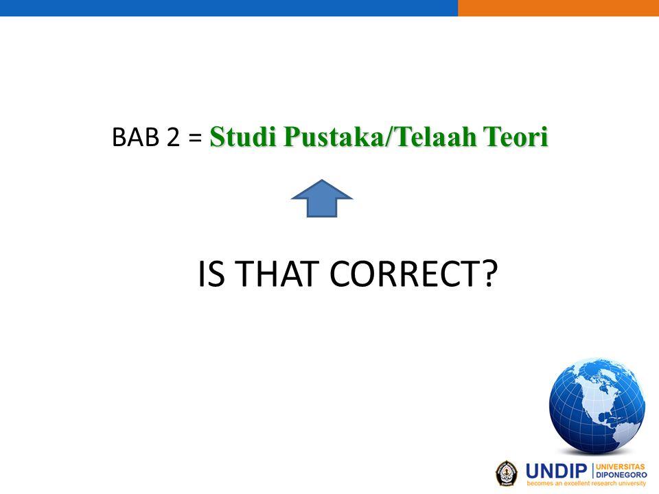 IS THAT CORRECT Studi Pustaka/Telaah Teori BAB 2 = Studi Pustaka/Telaah Teori