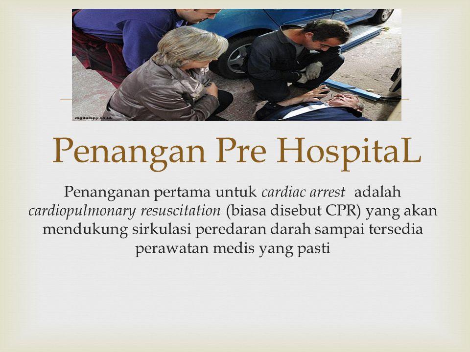  Penangan Pre HospitaL Penanganan pertama untuk cardiac arrest adalah cardiopulmonary resuscitation (biasa disebut CPR) yang akan mendukung sirkulasi