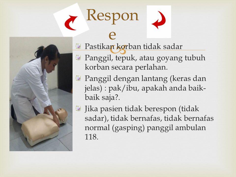 Respon e Pastikan korban tidak sadar Panggil, tepuk, atau goyang tubuh korban secara perlahan. Panggil dengan lantang (keras dan jelas) : pak/ibu, a