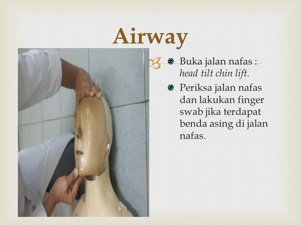  Airway Buka jalan nafas : head tilt chin lift. Periksa jalan nafas dan lakukan finger swab jika terdapat benda asing di jalan nafas.