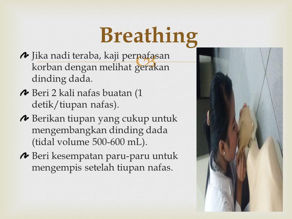  Breathing Jika nadi teraba, kaji pernafasan korban dengan melihat gerakan dinding dada. Beri 2 kali nafas buatan (1 detik/tiupan nafas). Berikan tiu
