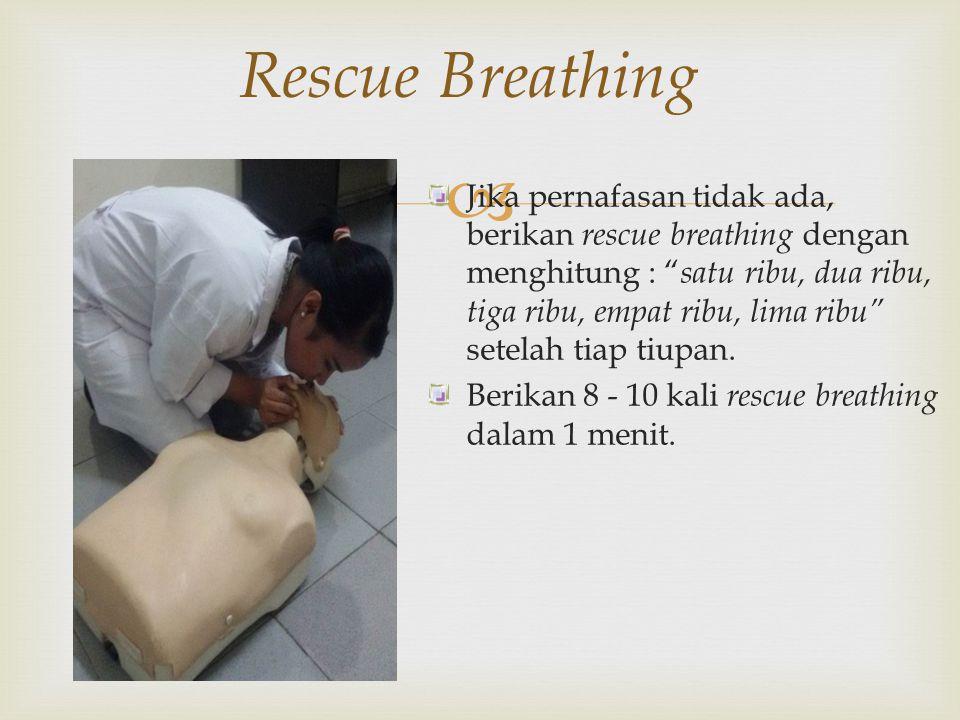" Rescue Breathing Jika pernafasan tidak ada, berikan rescue breathing dengan menghitung : "" satu ribu, dua ribu, tiga ribu, empat ribu, lima ribu"" se"