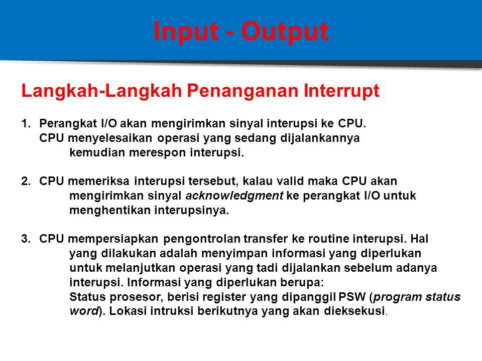 Input - Output 2. Interrupt Driven I/O  Teknik interrupt – driven I/O memungkinkan proses tidak membuang – buang waktu.  Prosesnya adalah CPU mengel