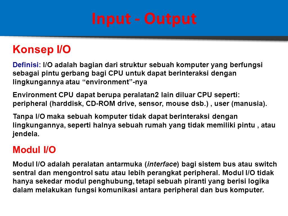Input - Output Konsep I/O Definisi: I/O adalah bagian dari struktur sebuah komputer yang berfungsi sebagai pintu gerbang bagi CPU untuk dapat berinteraksi dengan lingkungannya atau environment -nya Environment CPU dapat berupa peralatan2 lain diluar CPU seperti: peripheral (harddisk, CD-ROM drive, sensor, mouse dsb.), user (manusia).