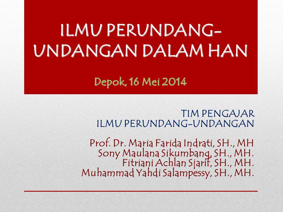 ILMU PERUNDANG- UNDANGAN DALAM HAN Depok, 16 Mei 2014 TIM PENGAJAR ILMU PERUNDANG-UNDANGAN Prof. Dr. Maria Farida Indrati, SH., MH Sony Maulana Sikumb