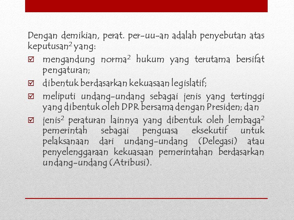 Dengan demikian, perat. per-uu-an adalah penyebutan atas keputusan 2 yang:  mengandung norma 2 hukum yang terutama bersifat pengaturan;  dibentuk be