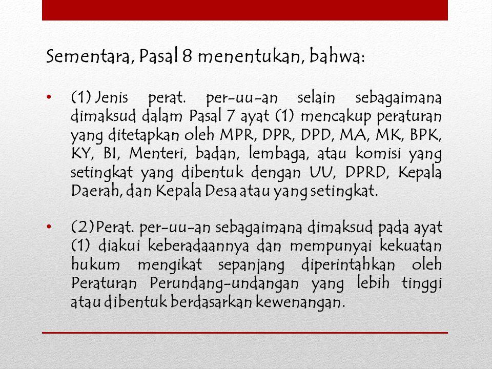 Sementara, Pasal 8 menentukan, bahwa: (1)Jenis perat. per-uu-an selain sebagaimana dimaksud dalam Pasal 7 ayat (1) mencakup peraturan yang ditetapkan