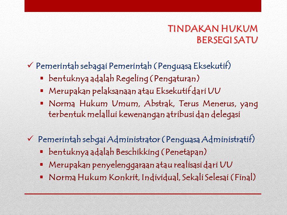 TINDAKAN HUKUM BERSEGI SATU Pemerintah sebagai Pemerintah (Penguasa Eksekutif)  bentuknya adalah Regeling (Pengaturan)  Merupakan pelaksanaan atau E
