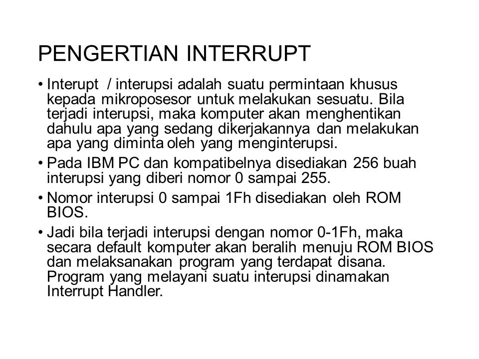 PENGERTIAN INTERRUPT Interupt / interupsi adalah suatu permintaan khusus kepada mikroposesor untuk melakukan sesuatu. Bila terjadi interupsi, maka kom