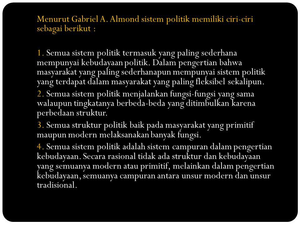 Menurut Gabriel A. Almond sistem politik memiliki ciri-ciri sebagai berikut : 1. Semua sistem politik termasuk yang paling sederhana mempunyai kebuday