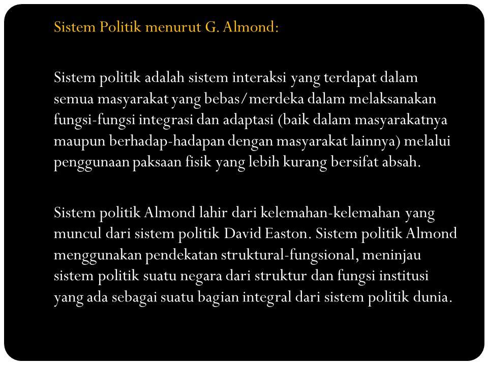 Sistem Politik menurut G. Almond: Sistem politik adalah sistem interaksi yang terdapat dalam semua masyarakat yang bebas/merdeka dalam melaksanakan fu