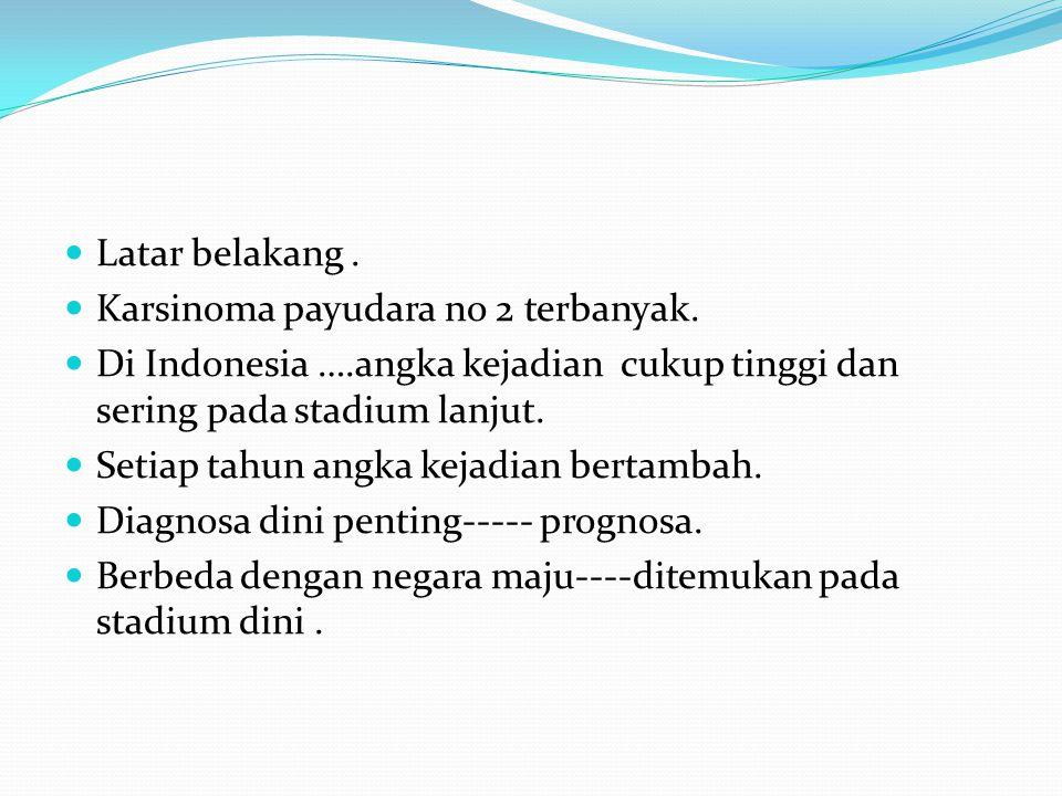 Latar belakang. Karsinoma payudara no 2 terbanyak. Di Indonesia ….angka kejadian cukup tinggi dan sering pada stadium lanjut. Setiap tahun angka kejad