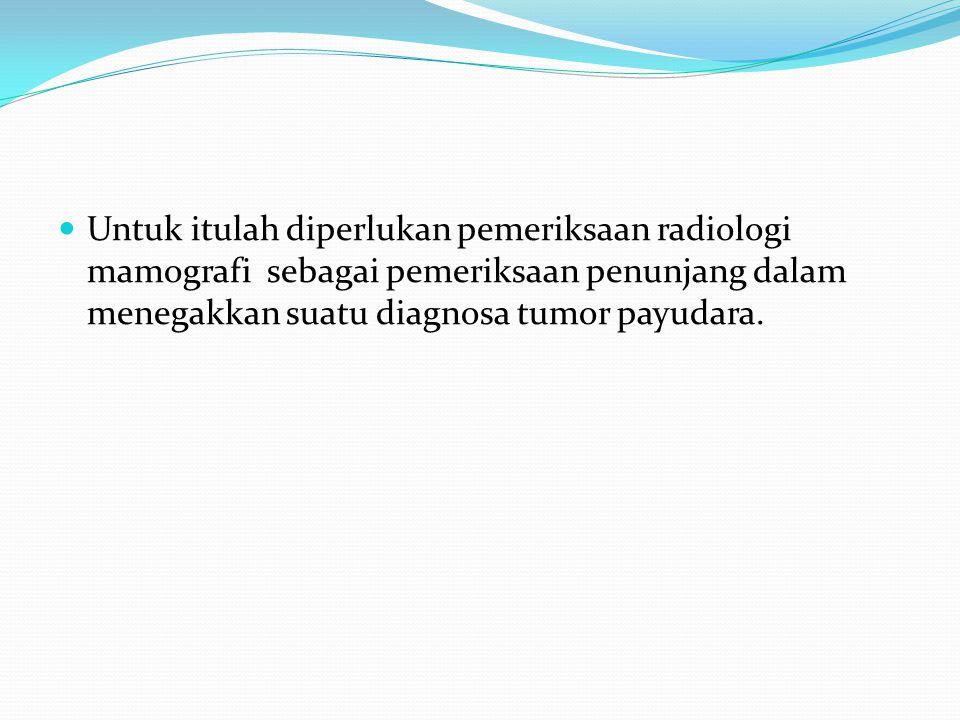 Untuk itulah diperlukan pemeriksaan radiologi mamografi sebagai pemeriksaan penunjang dalam menegakkan suatu diagnosa tumor payudara.