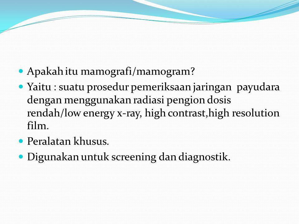 Apakah itu mamografi/mamogram? Yaitu : suatu prosedur pemeriksaan jaringan payudara dengan menggunakan radiasi pengion dosis rendah/low energy x-ray,