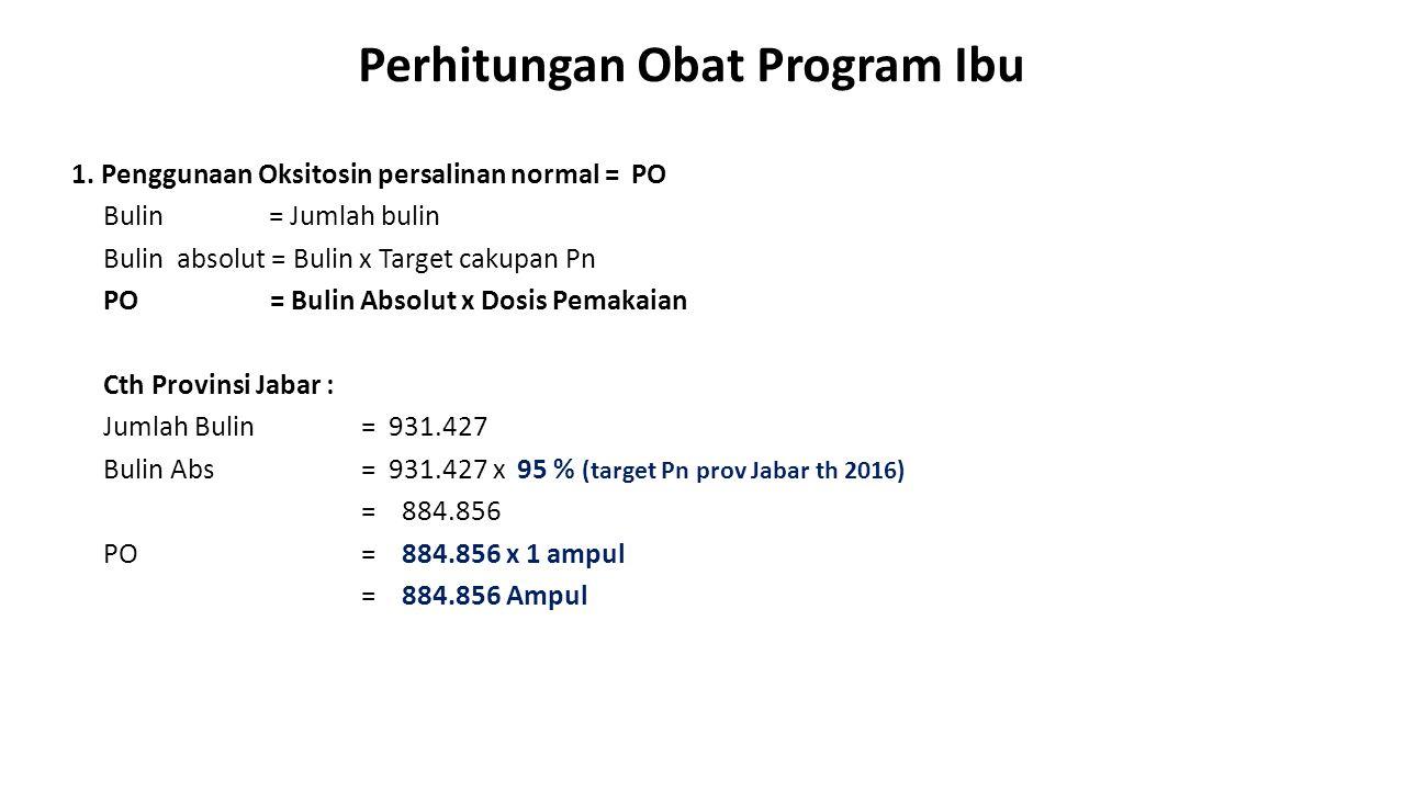Perhitungan Obat Program Ibu 1. Penggunaan Oksitosin persalinan normal = PO Bulin = Jumlah bulin Bulin absolut = Bulin x Target cakupan Pn PO = Bulin