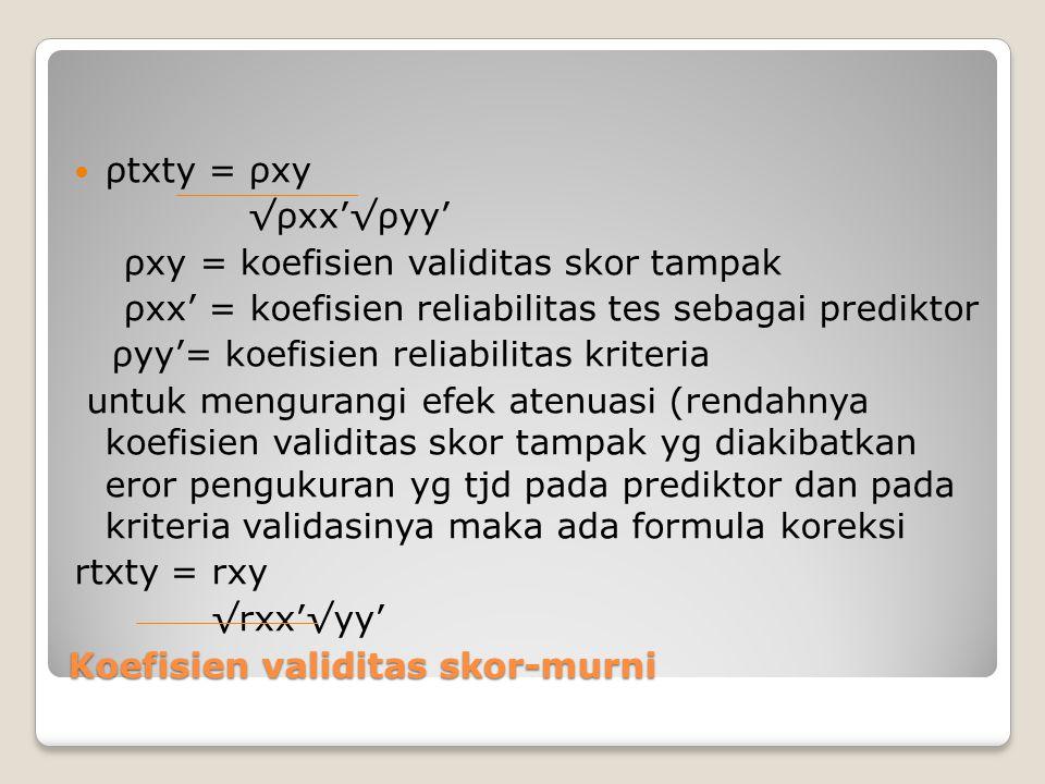 Koefisien validitas skor-murni ρtxty = ρxy √ρxx'√ρyy' ρxy = koefisien validitas skor tampak ρxx' = koefisien reliabilitas tes sebagai prediktor ρyy'= koefisien reliabilitas kriteria untuk mengurangi efek atenuasi (rendahnya koefisien validitas skor tampak yg diakibatkan eror pengukuran yg tjd pada prediktor dan pada kriteria validasinya maka ada formula koreksi rtxty = rxy √rxx'√yy'