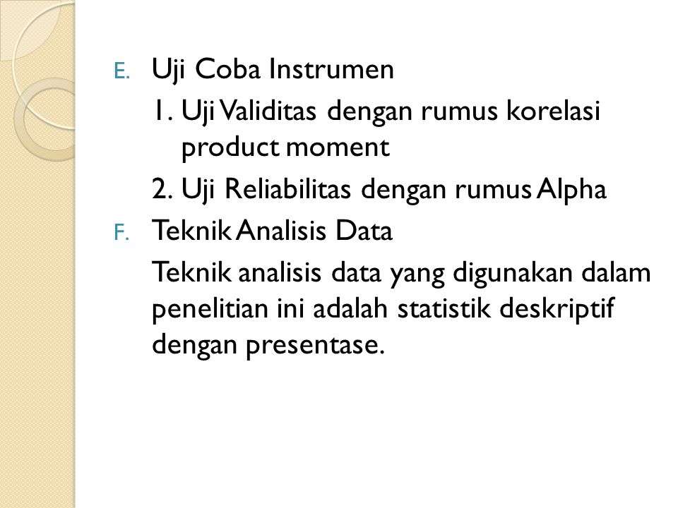 E. Uji Coba Instrumen 1.Uji Validitas dengan rumus korelasi product moment 2.Uji Reliabilitas dengan rumus Alpha F. Teknik Analisis Data Teknik analis
