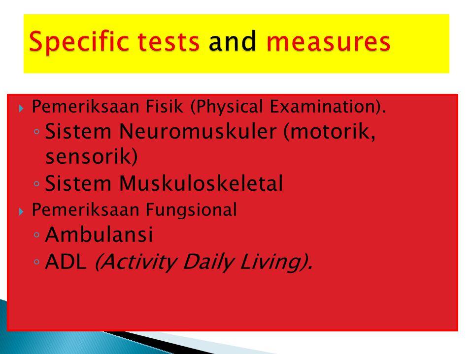  Pemeriksaan Fisik (Physical Examination). ◦ Sistem Neuromuskuler (motorik, sensorik) ◦ Sistem Muskuloskeletal  Pemeriksaan Fungsional ◦ Ambulansi ◦