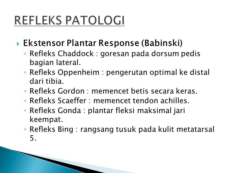  Ekstensor Plantar Response (Babinski) ◦ Refleks Chaddock : goresan pada dorsum pedis bagian lateral. ◦ Refleks Oppenheim : pengerutan optimal ke dis