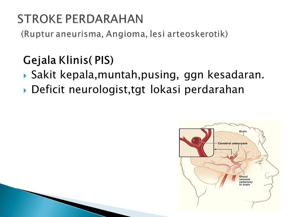Gejala Klinis( PIS)  Sakit kepala,muntah,pusing, ggn kesadaran.  Deficit neurologist,tgt lokasi perdarahan